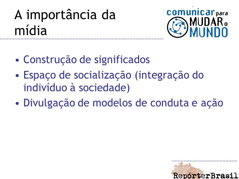 A importância da mídia Construção de significados Espaço de socialização (integração do indivíduo à sociedade) Divulgação de modelos de conduta e ação