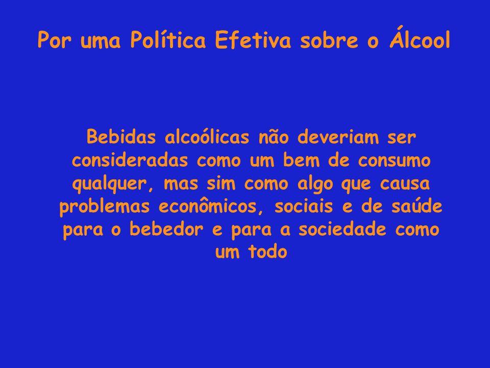 Por uma Política Efetiva sobre o Álcool Bebidas alcoólicas não deveriam ser consideradas como um bem de consumo qualquer, mas sim como algo que causa problemas econômicos, sociais e de saúde para o bebedor e para a sociedade como um todo