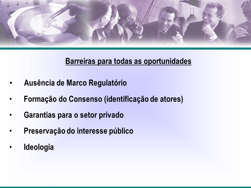 Barreiras para todas as oportunidades Ausência de Marco Regulatório Formação do Consenso (identificação de atores) Garantias para o setor privado Preservação do interesse público Ideologia