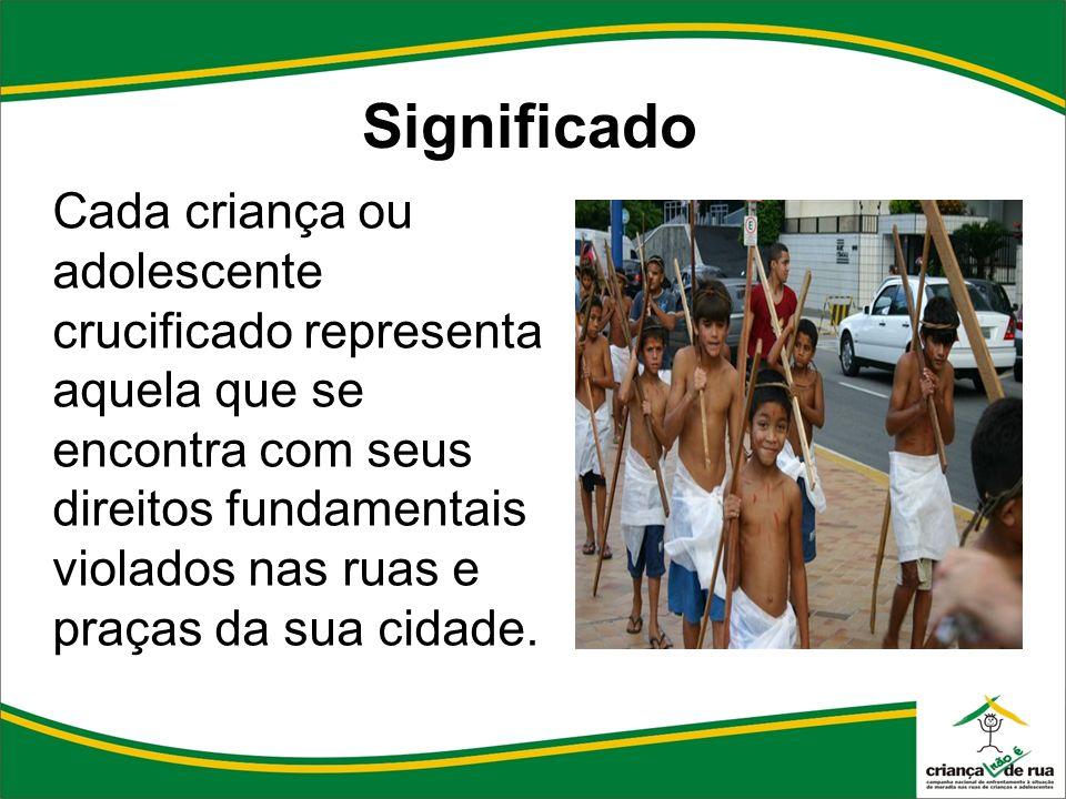 Significado Cada criança ou adolescente crucificado representa aquela que se encontra com seus direitos fundamentais violados nas ruas e praças da sua