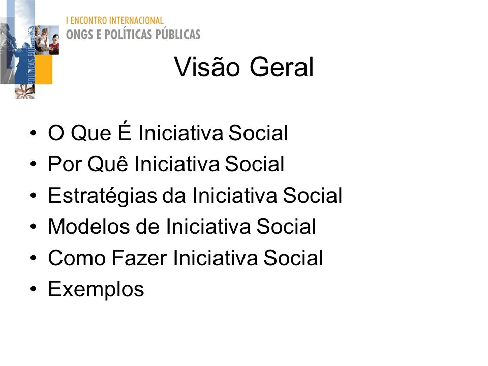 Visão Geral O Que É Iniciativa Social Por Quê Iniciativa Social Estratégias da Iniciativa Social Modelos de Iniciativa Social Como Fazer Iniciativa So