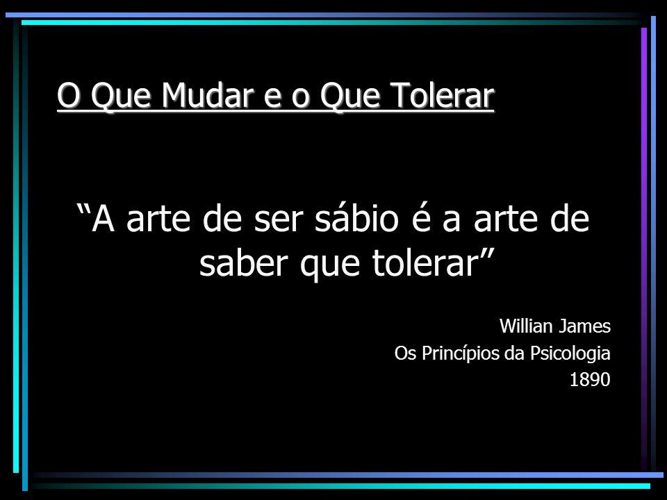 O Que Mudar e o Que Tolerar A arte de ser sábio é a arte de saber que tolerar Willian James Os Princípios da Psicologia 1890