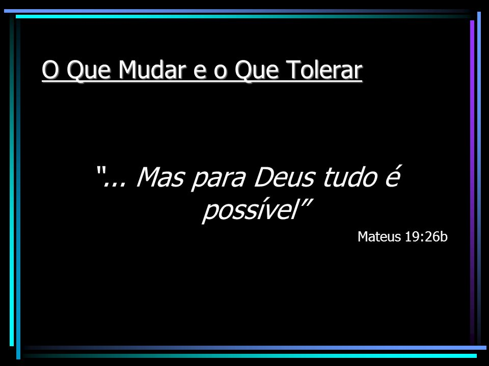 O Que Mudar e o Que Tolerar... Mas para Deus tudo é possível Mateus 19:26b