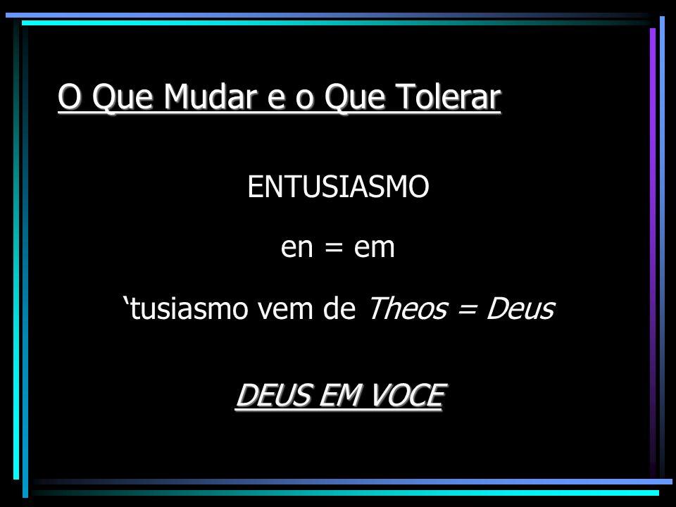 O Que Mudar e o Que Tolerar ENTUSIASMO en = em tusiasmo vem de Theos = Deus DEUS EM VOCE