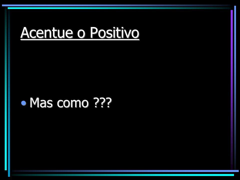 Acentue o Positivo Mas como ???Mas como ???