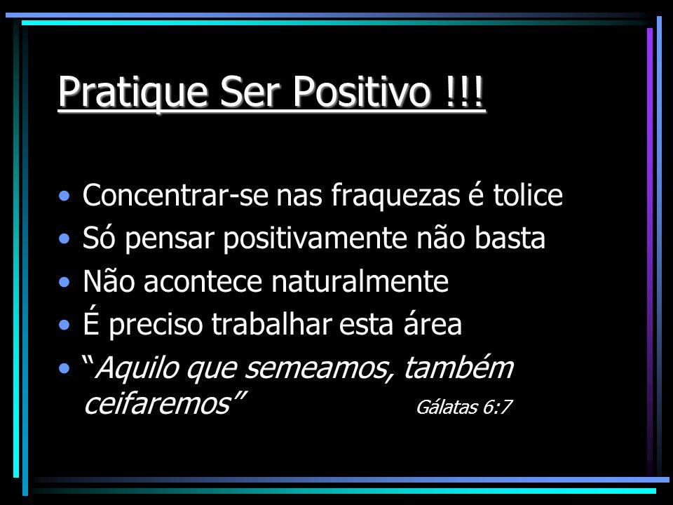 Pratique Ser Positivo !!! Concentrar-se nas fraquezas é tolice Só pensar positivamente não basta Não acontece naturalmente É preciso trabalhar esta ár