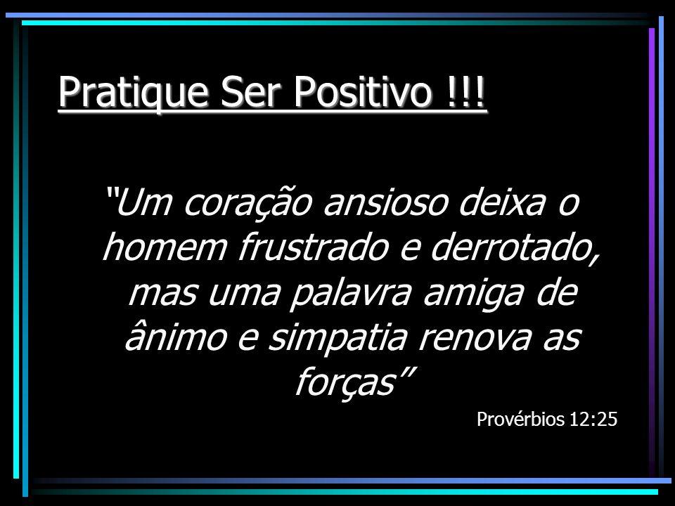 Pratique Ser Positivo !!! Um coração ansioso deixa o homem frustrado e derrotado, mas uma palavra amiga de ânimo e simpatia renova as forças Provérbio