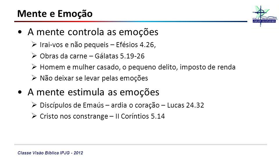Classe Visão Bíblica IPJG - 2012 Mente e Emoção A mente controla as emoções Irai-vos e não pequeis – Efésios 4.26, Obras da carne – Gálatas 5.19-26 Ho