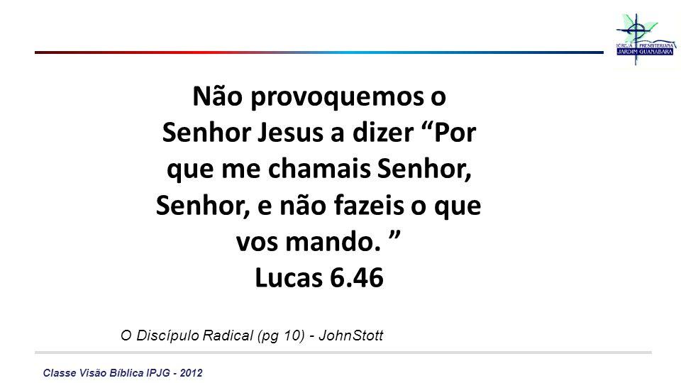 Classe Visão Bíblica IPJG - 2012 Não provoquemos o Senhor Jesus a dizer Por que me chamais Senhor, Senhor, e não fazeis o que vos mando. Lucas 6.46 O