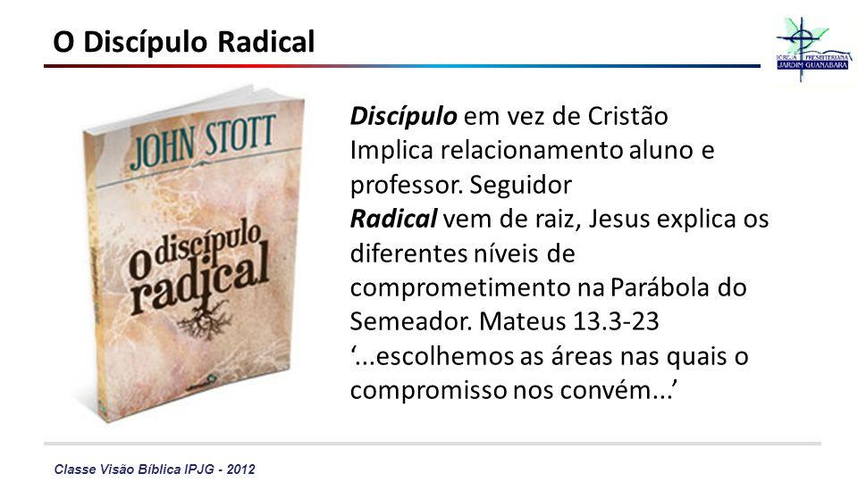 Classe Visão Bíblica IPJG - 2012 O Discípulo Radical Discípulo em vez de Cristão Implica relacionamento aluno e professor. Seguidor Radical vem de rai