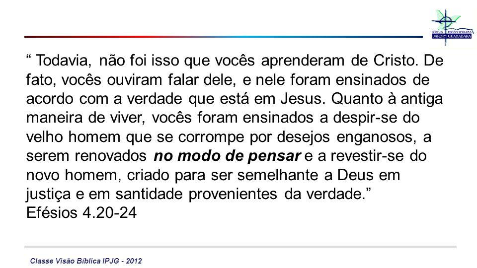 Classe Visão Bíblica IPJG - 2012 Todavia, não foi isso que vocês aprenderam de Cristo. De fato, vocês ouviram falar dele, e nele foram ensinados de ac