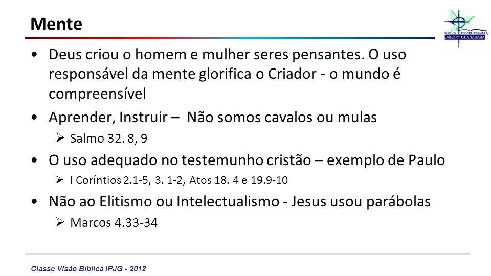 Classe Visão Bíblica IPJG - 2012 Mente Deus criou o homem e mulher seres pensantes. O uso responsável da mente glorifica o Criador - o mundo é compree