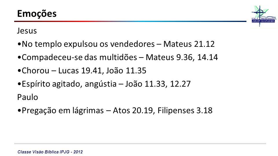 Classe Visão Bíblica IPJG - 2012 Emoções Jesus No templo expulsou os vendedores – Mateus 21.12 Compadeceu-se das multidões – Mateus 9.36, 14.14 Chorou