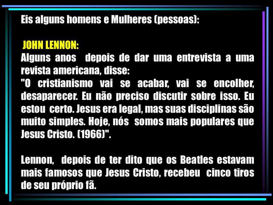 Eis alguns homens e Mulheres (pessoas): JOHN LENNON: Alguns anos depois de dar uma entrevista a uma revista americana, disse: