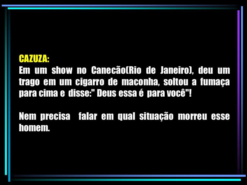 CAZUZA: Em um show no Canecão(Rio de Janeiro), deu um trago em um cigarro de maconha, soltou a fumaça para cima e disse: