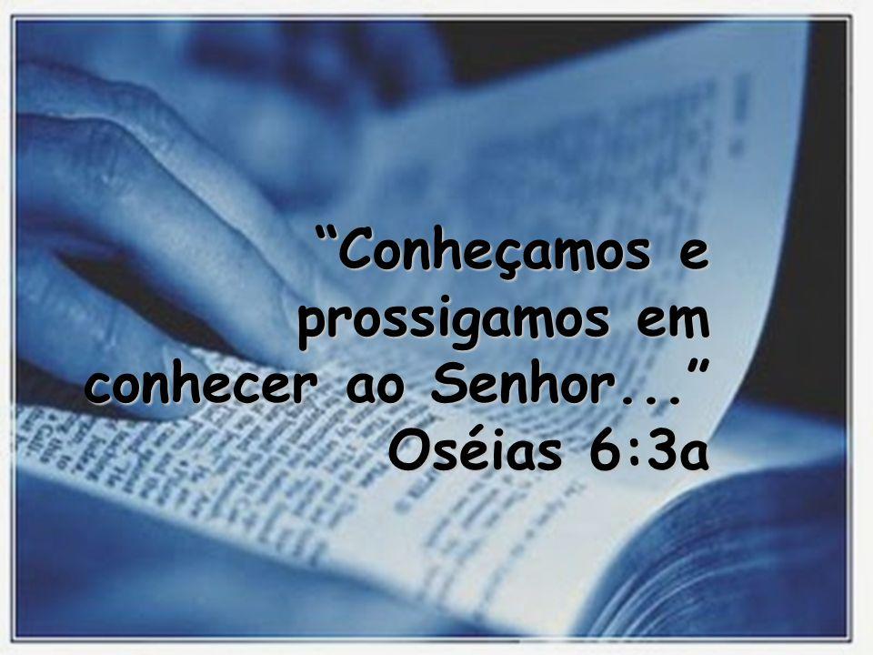 Conheçamos e prossigamos em conhecer ao Senhor... Oséias 6:3a