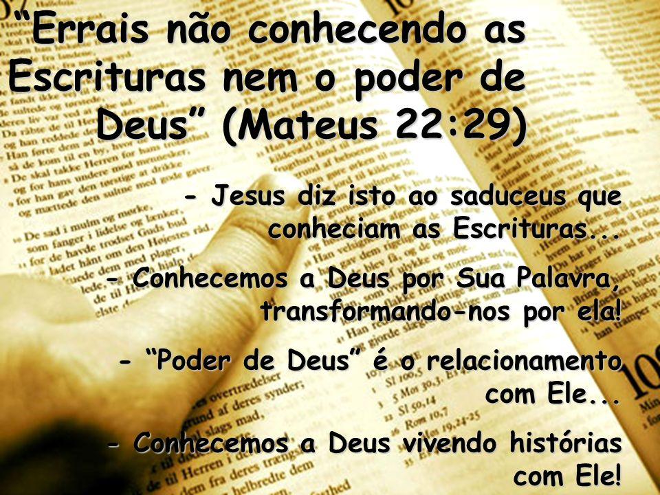 Errais não conhecendo as Escrituras nem o poder de Deus (Mateus 22:29) - Jesus diz isto ao saduceus que conheciam as Escrituras... - Conhecemos a Deus