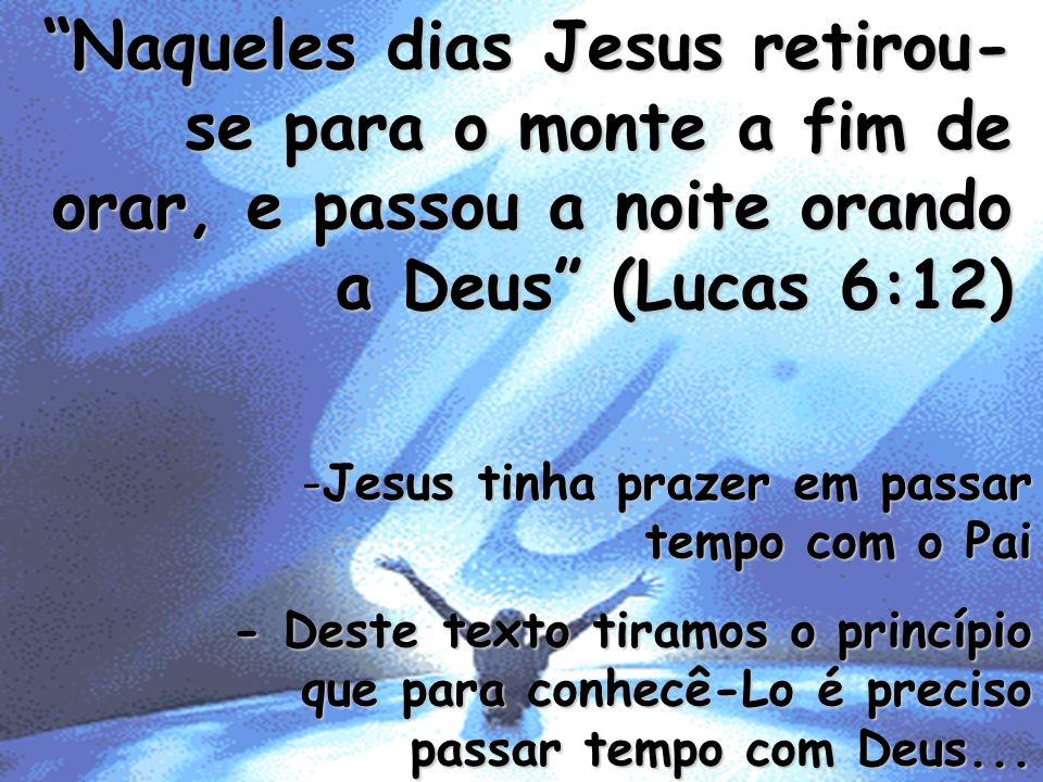 Naqueles dias Jesus retirou- se para o monte a fim de orar, e passou a noite orando a Deus (Lucas 6:12) -Jesus tinha prazer em passar tempo com o Pai