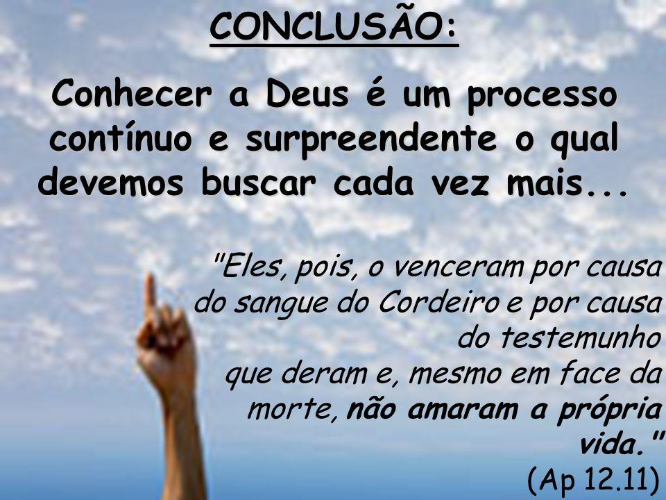 CONCLUSÃO: Conhecer a Deus é um processo contínuo e surpreendente o qual devemos buscar cada vez mais...