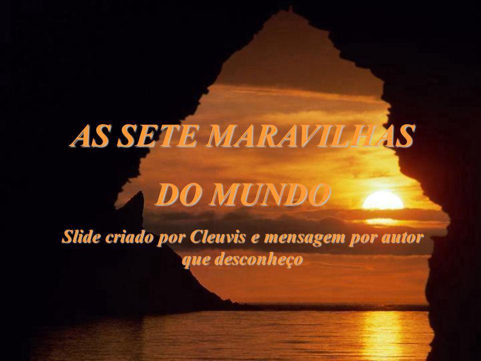 AS SETE MARAVILHAS DO MUNDO Slide criado por Cleuvis e mensagem por autor que desconheço