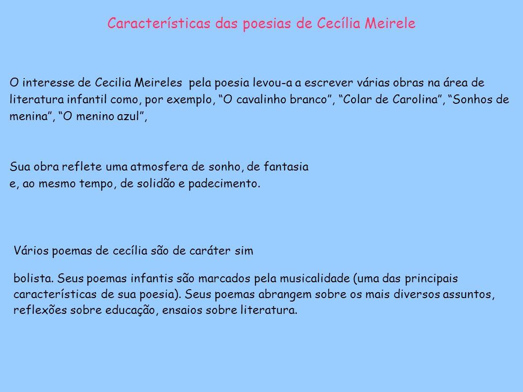 Características das poesias de Cecília Meirele O interesse de Cecilia Meireles pela poesia levou-a a escrever várias obras na área de literatura infantil como, por exemplo, O cavalinho branco, Colar de Carolina, Sonhos de menina, O menino azul, Vários poemas de cecília são de caráter sim bolista.