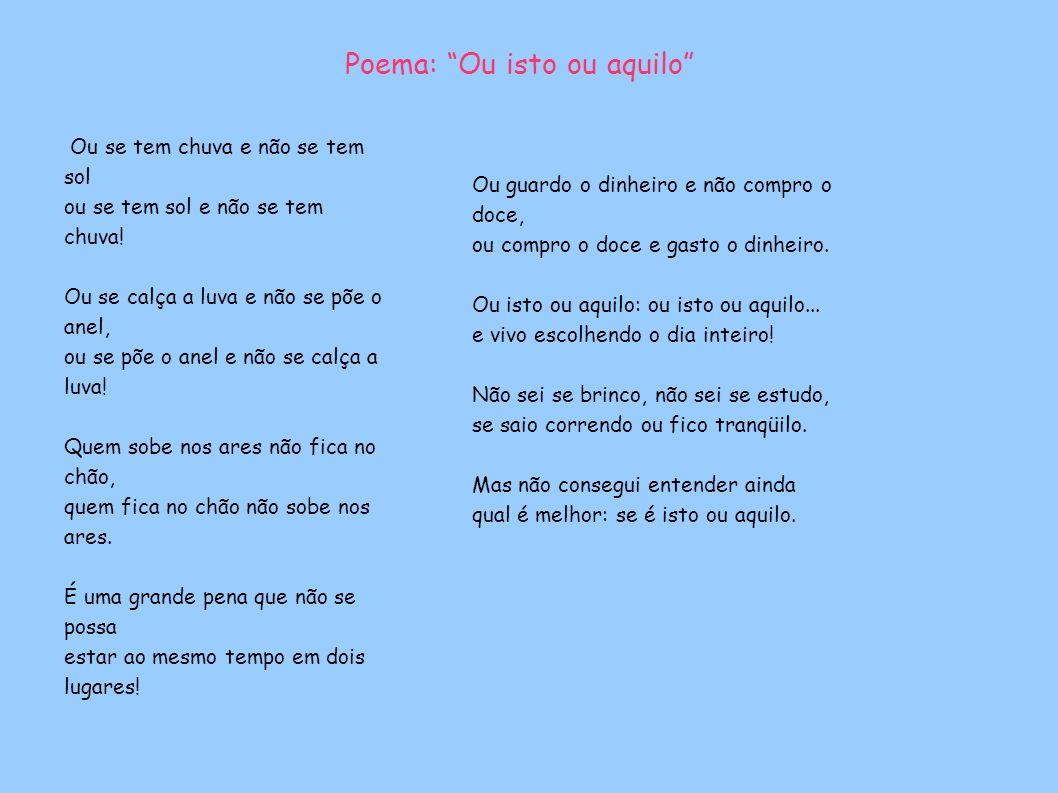 Poema: Ou isto ou aquilo Ou se tem chuva e não se tem sol ou se tem sol e não se tem chuva.
