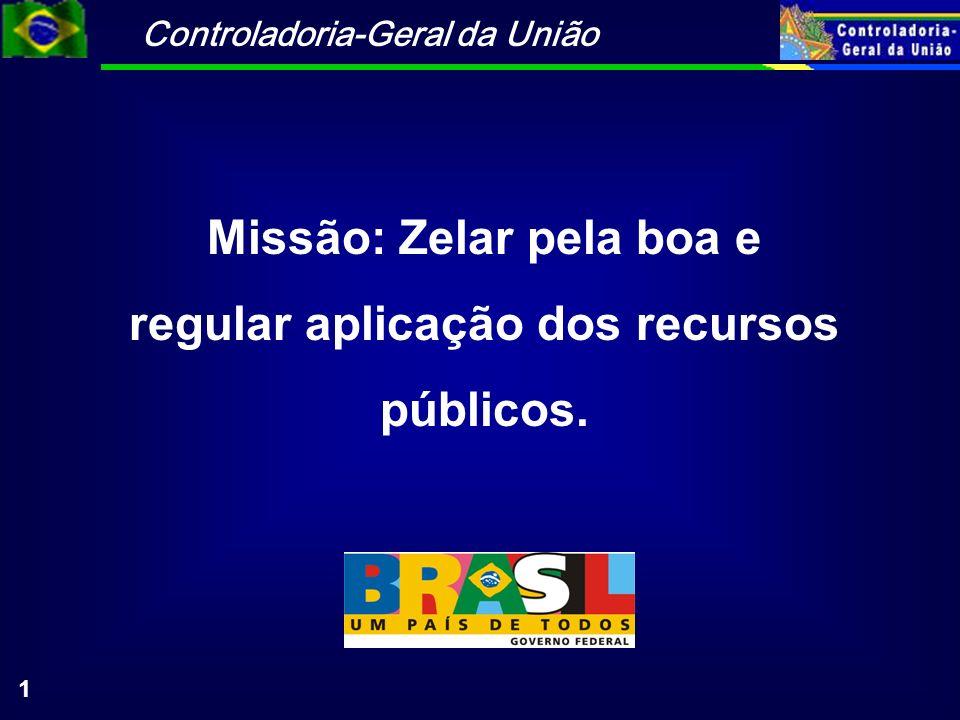 Controladoria-Geral da União 1 Missão: Zelar pela boa e regular aplicação dos recursos públicos.