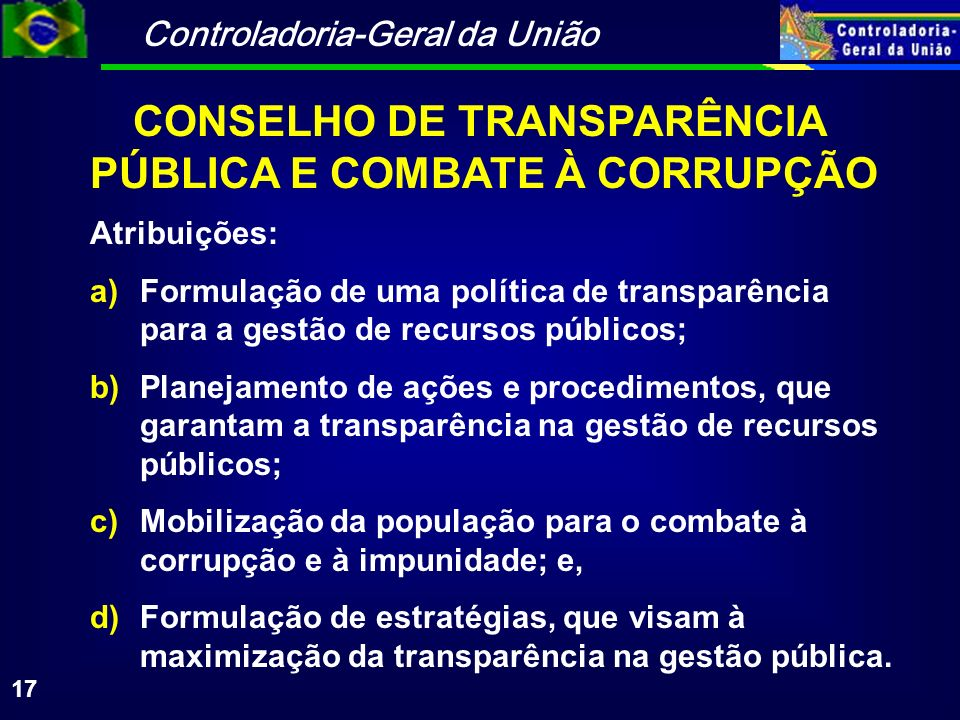 Controladoria-Geral da União 17 Atribuições: a)Formulação de uma política de transparência para a gestão de recursos públicos; b)Planejamento de ações