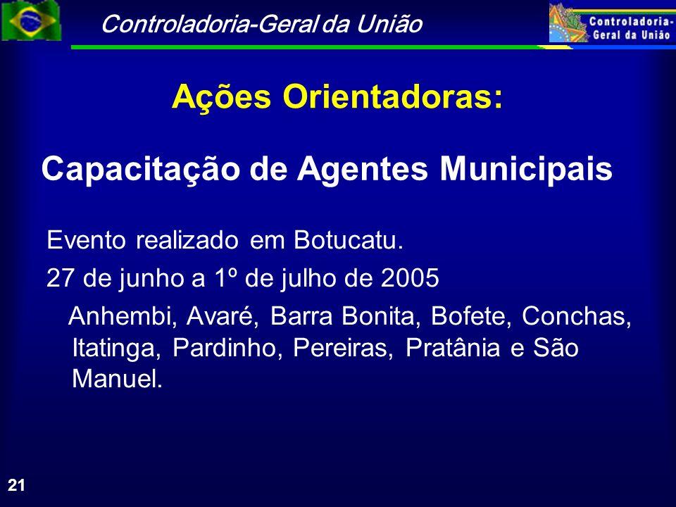 Controladoria-Geral da União 21 Ações Orientadoras: Evento realizado em Botucatu. 27 de junho a 1º de julho de 2005 Anhembi, Avaré, Barra Bonita, Bofe