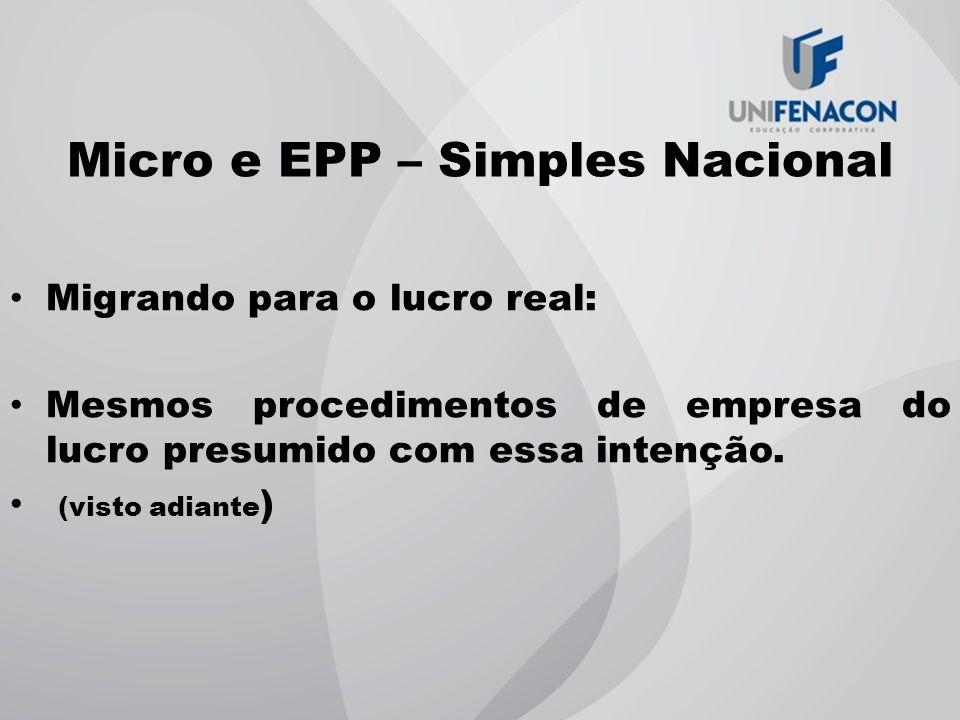 Micro e EPP – Simples Nacional Migrando para o lucro real: Mesmos procedimentos de empresa do lucro presumido com essa intenção. (visto adiante )