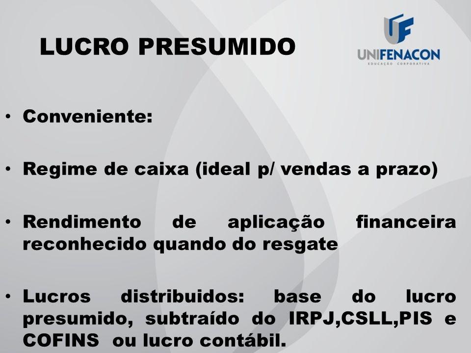 LUCRO PRESUMIDO Conveniente: Regime de caixa (ideal p/ vendas a prazo) Rendimento de aplicação financeira reconhecido quando do resgate Lucros distrib