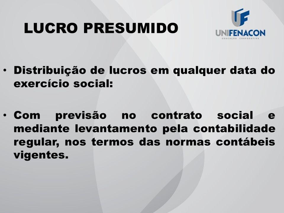 LUCRO PRESUMIDO Distribuição de lucros em qualquer data do exercício social: Com previsão no contrato social e mediante levantamento pela contabilidad