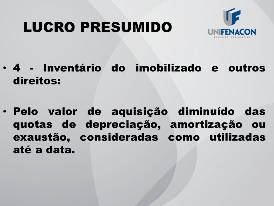 LUCRO PRESUMIDO 4 - Inventário do imobilizado e outros direitos: Pelo valor de aquisição diminuído das quotas de depreciação, amortização ou exaustão,