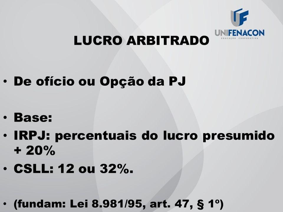 LUCRO ARBITRADO De ofício ou Opção da PJ Base: IRPJ: percentuais do lucro presumido + 20% CSLL: 12 ou 32%. (fundam: Lei 8.981/95, art. 47, § 1º)