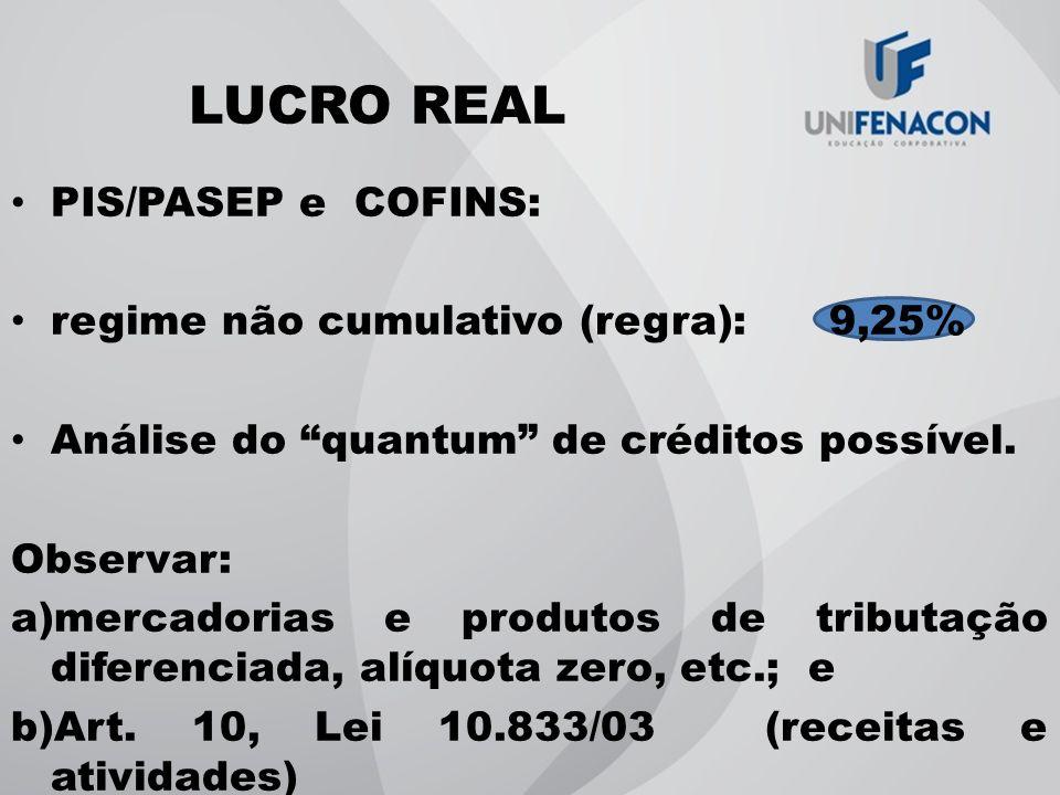 LUCRO REAL PIS/PASEP e COFINS: regime não cumulativo (regra): 9,25% Análise do quantum de créditos possível. Observar: a)mercadorias e produtos de tri