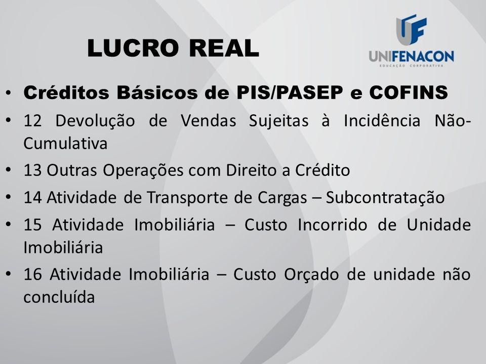 LUCRO REAL Créditos Básicos de PIS/PASEP e COFINS 12 Devolução de Vendas Sujeitas à Incidência Não- Cumulativa 13 Outras Operações com Direito a Crédi