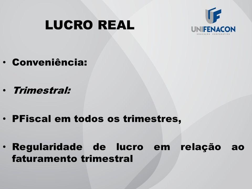 LUCRO REAL Conveniência: Trimestral: PFiscal em todos os trimestres, Regularidade de lucro em relação ao faturamento trimestral