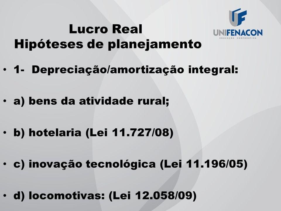 Lucro Real Hipóteses de planejamento 1- Depreciação/amortização integral: a) bens da atividade rural; b) hotelaria (Lei 11.727/08) c) inovação tecnoló
