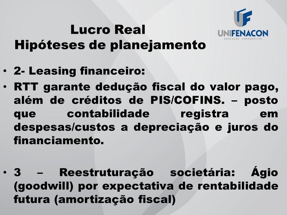 Lucro Real Hipóteses de planejamento 2- Leasing financeiro: RTT garante dedução fiscal do valor pago, além de créditos de PIS/COFINS. – posto que cont
