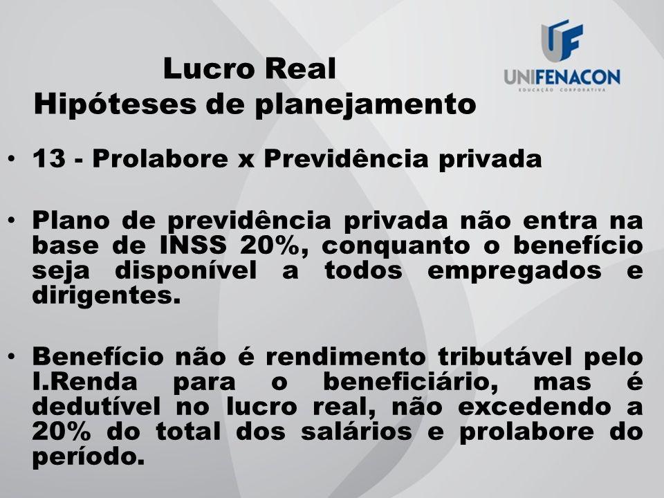 Lucro Real Hipóteses de planejamento 13 - Prolabore x Previdência privada Plano de previdência privada não entra na base de INSS 20%, conquanto o bene