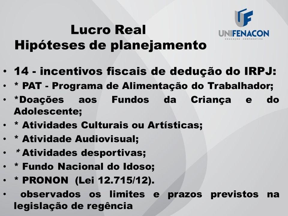 Lucro Real Hipóteses de planejamento 14 - incentivos fiscais de dedução do IRPJ: * PAT - Programa de Alimentação do Trabalhador; *Doações aos Fundos d