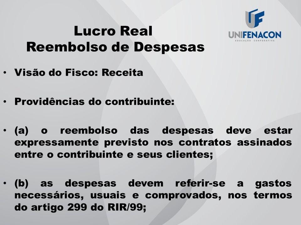 Lucro Real Reembolso de Despesas Visão do Fisco: Receita Providências do contribuinte: (a) o reembolso das despesas deve estar expressamente previsto