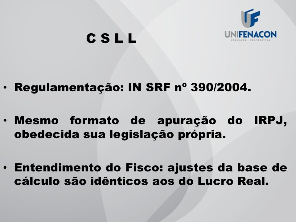 C S L L Regulamentação: IN SRF nº 390/2004. Mesmo formato de apuração do IRPJ, obedecida sua legislação própria. Entendimento do Fisco: ajustes da bas