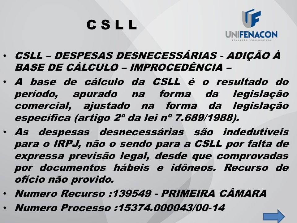 C S L L CSLL – DESPESAS DESNECESSÁRIAS - ADIÇÃO À BASE DE CÁLCULO – IMPROCEDÊNCIA – A base de cálculo da CSLL é o resultado do período, apurado na for