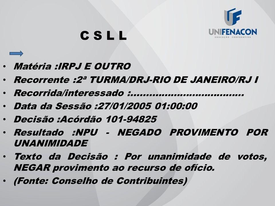 C S L L Matéria :IRPJ E OUTRO Recorrente :2ª TURMA/DRJ-RIO DE JANEIRO/RJ I Recorrida/interessado :..................................... Data da Sessão