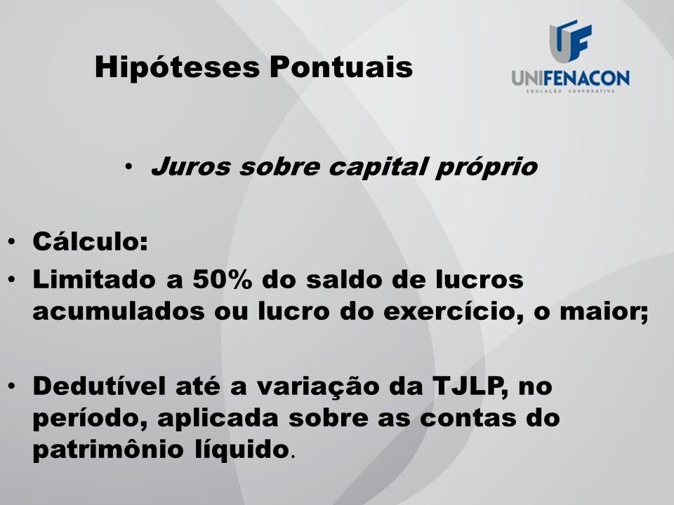 Hipóteses Pontuais Juros sobre capital próprio Cálculo: Limitado a 50% do saldo de lucros acumulados ou lucro do exercício, o maior; Dedutível até a v