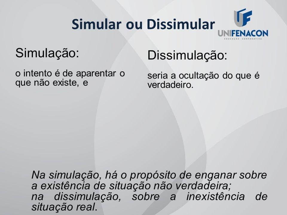 Simular ou Dissimular Simulação: o intento é de aparentar o que não existe, e Dissimulação: seria a ocultação do que é verdadeiro. Na simulação, há o