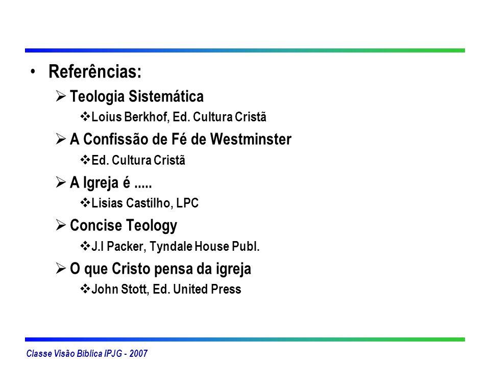 Classe Visão Bíblica IPJG - 2007 Referências: Teologia Sistemática Loius Berkhof, Ed. Cultura Cristã A Confissão de Fé de Westminster Ed. Cultura Cris