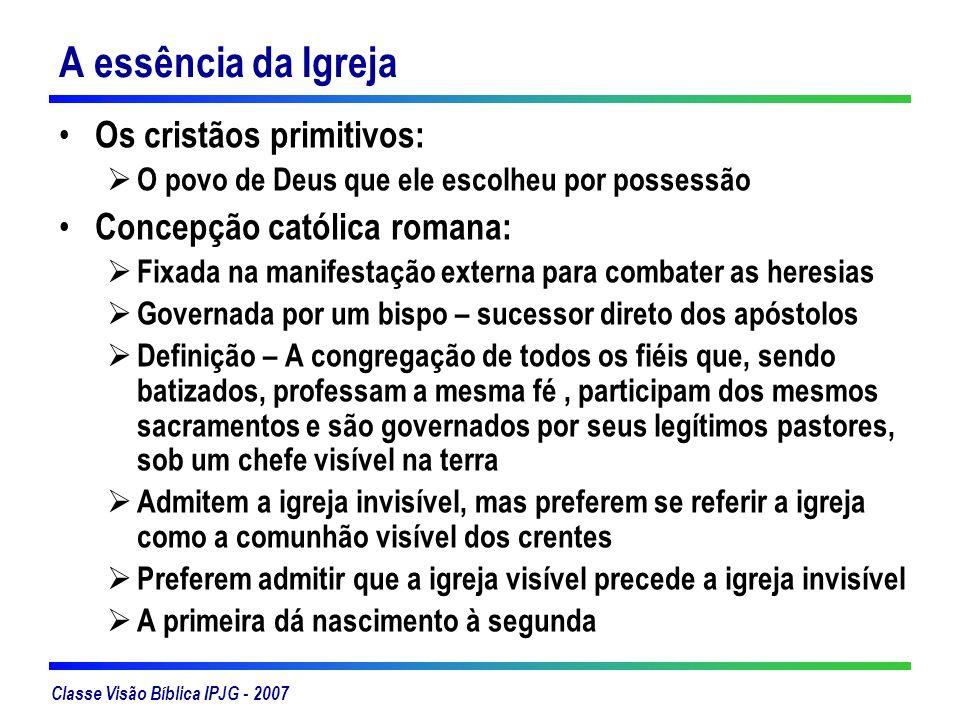Classe Visão Bíblica IPJG - 2007 A essência da Igreja Os cristãos primitivos: O povo de Deus que ele escolheu por possessão Concepção católica romana: