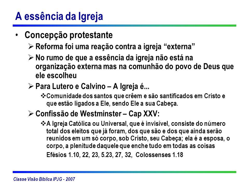 Classe Visão Bíblica IPJG - 2007 A essência da Igreja Concepção protestante Não existem duas igrejas – a visível e a invisível, mas apenas uma A igreja invisível é a igreja como Deus vê Composta somente de crentes.